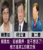 賴素如:若被羈押,我不想活了!檢方准其120萬交保|台灣e新聞