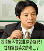賴清德不會如此沒骨氣吧!甘願當蔡英文的老二?∣◎jt∣台灣e新聞