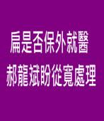 扁是否保外就醫 郝龍斌盼從寬處理 ∣台灣e新聞