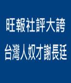 旺報社評大誇台灣人奴才謝長廷∣台灣e新聞