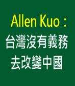 Allen Kuo:台灣沒有義務去改變中國∣台灣e新聞