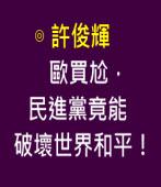 歐買尬,民進黨竟能破壞世界和平! ∣◎ 許俊輝∣台灣e新聞