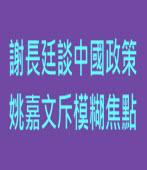 謝長廷談中國政策 姚嘉文斥模糊焦點∣台灣e新聞