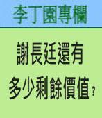 謝長廷還有多少剩餘價值﹖∣◎ 李丁園∣台灣e新聞