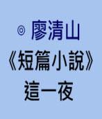 2廖清山《短篇小說》 這一夜 ∣台灣e新聞