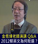 金恆煒老師演講 Q&A   2012蔡英文為何敗選?