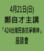 4月21日(日)鄭自才主講 -「424台灣民族抗爭精神」座談會∣台灣e新聞