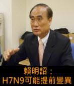 賴明詔:H7N9可能提前變異 ∣台灣e新聞