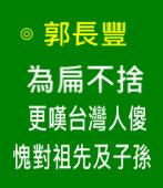 為扁不捨,更嘆台灣人傻,愧對祖先及子孫 -◎ 郭長豐  - 台灣e新聞