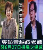 蔡漢勳專訪黃越綏老師-談6月27日探扁之傷感-台灣e新聞