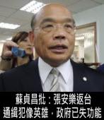 蘇貞昌批:張安樂返台 通緝犯像英雄,政府已失功能  - 台灣e新聞