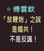 「放鞭炮」之說是媚共,不是反諷! -◎ 傅雲欽 -台灣e新聞