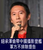 鈕承澤偷帶中國攝影登艦 軍方不排除提告- 台灣e新聞