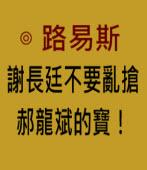謝長廷不要亂搶郝龍斌的寶!- ◎ 路易斯 -台灣e新聞