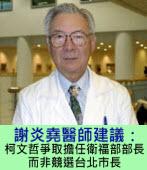 謝炎堯建議:柯文哲爭取擔任衛福部部長,而非競選台北市長 -台灣e新聞