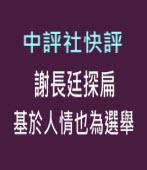 中評社快評:謝長廷探扁 基於人情也為選舉 -台灣e新聞