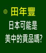 日本可能是美中的貢品嗎?-◎田年豐 -台灣e新聞