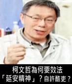 柯文哲為何要效法「延安精神」?自許酷吏? -台灣e新聞