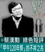 「甲午120年祭」的不祥之兆 -◎蔡漢勳- 台灣e新聞