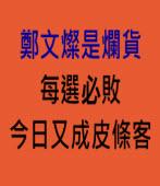 鄭文燦是爛貨每選必敗 今日又成皮條客 -台灣e新聞