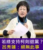若綠支持柯則退黨?呂秀蓮:絕無此事 -台灣e新聞