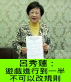 呂秀蓮:遊戲進行到一半 不可以改規則 -台灣e新聞