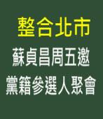 整合北市 蘇貞昌周五邀黨籍參選人聚會-台灣e新聞