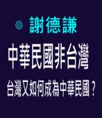中華民國非台灣,台灣又如何成為中華民國?- ◎謝德謙 - 台灣e新聞