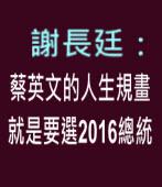 謝長廷:蔡英文的人生規畫就是要選二○一六年總統 - 台灣e新聞
