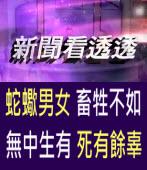 《新聞看透透》蛇蠍男女 畜牲不如無中生有 死有餘辜 - 台灣e新聞
