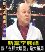 新黨李勝峰譏「在野大聯盟」是大騙局 -台灣e新聞