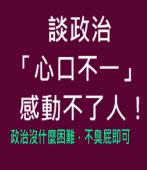 談政治「心口不一」感動不了人!(政治沒什麼困難,不臭屁即可)- 台灣e新聞