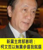 郁慕明:柯文哲以無黨參選我就選 - 台灣e新聞