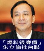 「爆料很廉價」 朱立倫批台聯-台灣e新聞