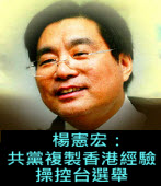 楊憲宏:共黨複製香港經驗操控台選舉。蘇貞昌:「不要支持共產黨及替共產黨說話的人」- ◎楊憲宏 -台灣e新聞