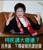柯民調大勝連?呂秀蓮:下周破解民調迷團 -台灣e新聞