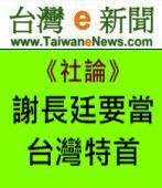【台灣e新聞社論】謝長廷要當台灣特首