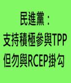 民進黨:支持積極參與TPP 但勿與RCEP掛勾 -台灣e新聞
