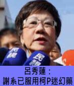 呂秀蓮:謝系已服用柯P迷幻藥 - 台灣e新聞