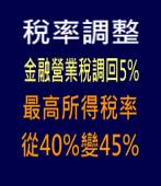 稅率調整 金融營業稅調回5% 最高所得稅率從40%變45% -台灣e新聞