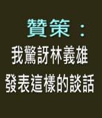 贊策:我驚訝林義雄發表這樣的談話-台灣e新聞