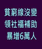 貧窮線沒變 領社福補助暴增6萬人 -台灣e新聞