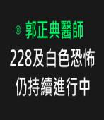 228及白色恐怖仍持續進行中- ◎本文作者郭正典醫師 -台灣e新聞