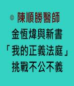 金恆煒與新書「我的正義法庭」挑戰不公不義- ◎本文作者◎陳順勝醫師 -台灣e新聞