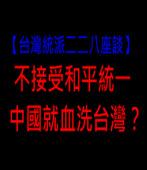 台灣人不接受和平統一,中國就血洗台灣? -台灣e新聞