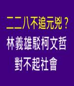 贊策:二二八不追元兇? 林義雄駁柯文哲:對不起社會 -台灣e新聞