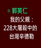 我的父親: 228大屠殺中的台灣辛德勒- 作者 ◎郭英仁 -台灣e新聞