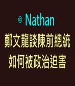 鄭文龍談陳前總統如何被政治迫害- ◎Nathan -台灣e新聞