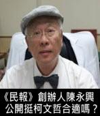 募資數億的《民報》創辦人陳永興,公開挺柯文哲合適嗎?-◎Jenny Tsai -台灣e新聞