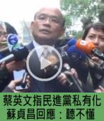 蔡英文指民進黨私有化,蘇貞昌回應:聽不懂 -台灣e新聞